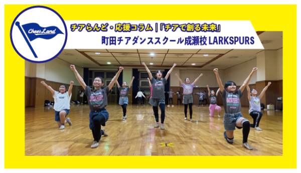 「チアで創る未来」VOL.5 町田チアダンススクール成瀬校LARKSPURS
